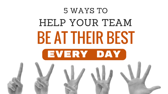 5 Ways To Help Your Team Be At Their Best Every Day