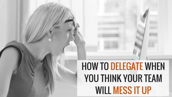 How To Delegate When You Think Your team Will Mess It Up!