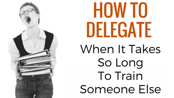 I Can't Delegate! It'd Take Too Long To Train My Team
