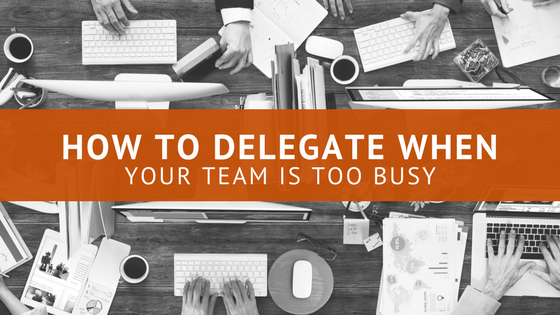 How To Delegate When Your Team Is Too Busy