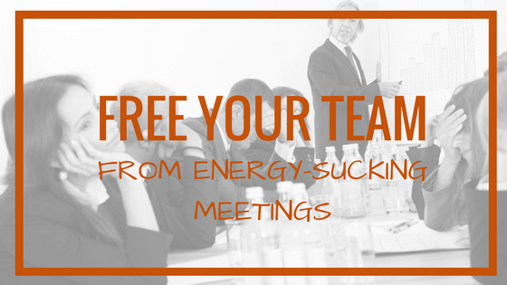 How To Free Your Team From Energy-Sucking Meetings
